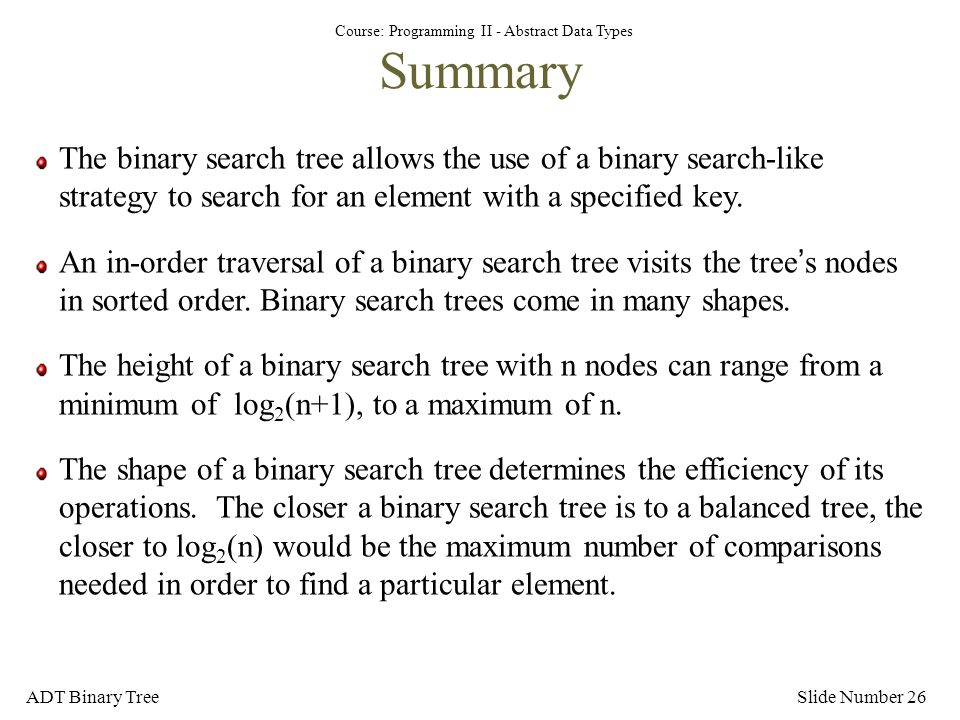 Course: Programming II - Abstract Data Types ADT Binary TreeSlide Number 26 Summary The binary search tree allows the use of a binary search-like stra