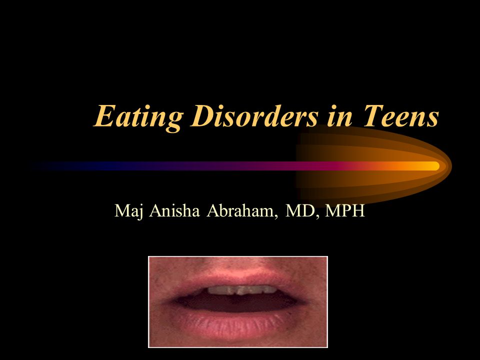 Eating Disorders in Teens Maj Anisha Abraham, MD, MPH