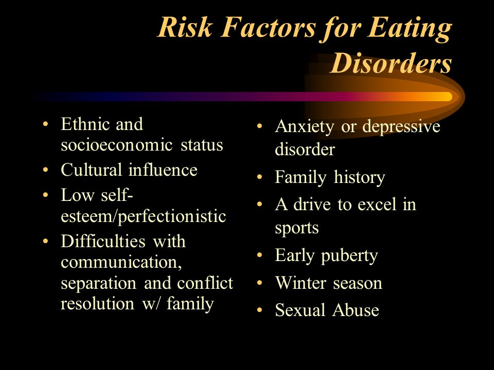 Risk Factors for Eating Disorders Ethnic and socioeconomic status Cultural influence Low self- esteem/perfectionistic Difficulties with communication, separation and conflict resolution w/ family Anxiety or depressive disorder Family history A drive to excel in sports Early puberty Winter season Sexual Abuse