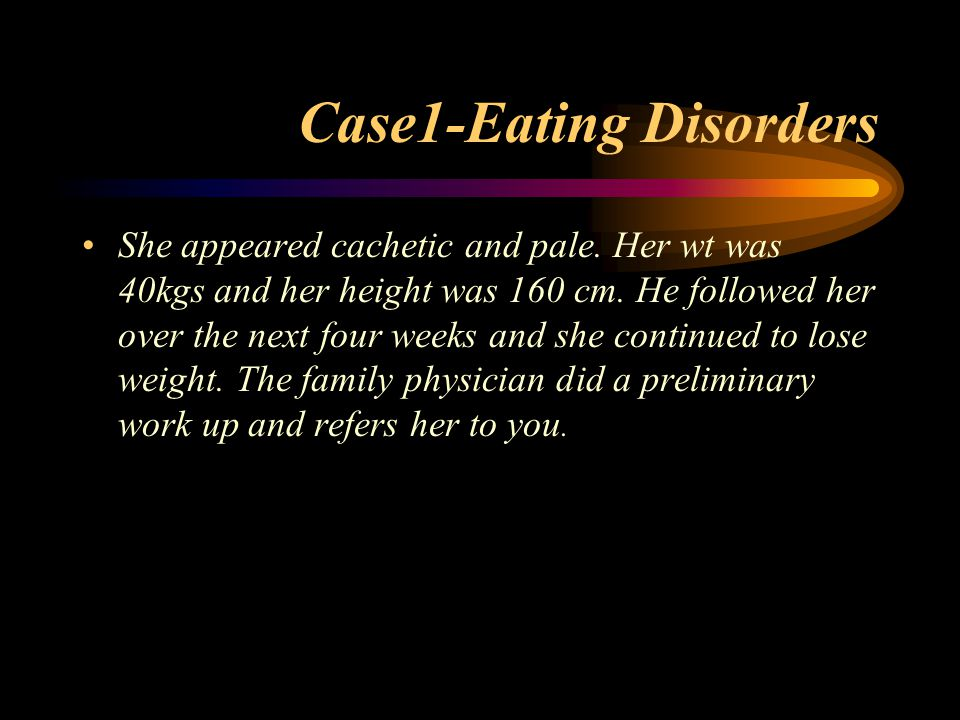 Case1-Eating Disorders She appeared cachetic and pale. Her wt was 40kgs and her height was 160 cm. He followed her over the next four weeks and she co