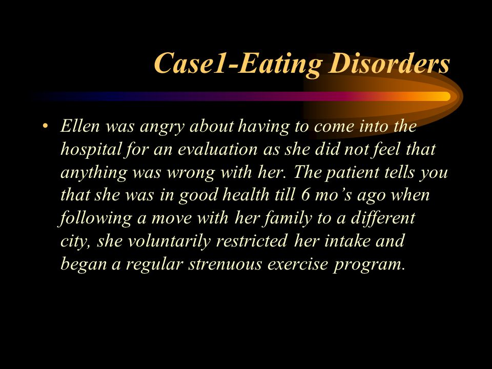 Case1-Eating Disorders Ellen was angry about having to come into the hospital for an evaluation as she did not feel that anything was wrong with her.