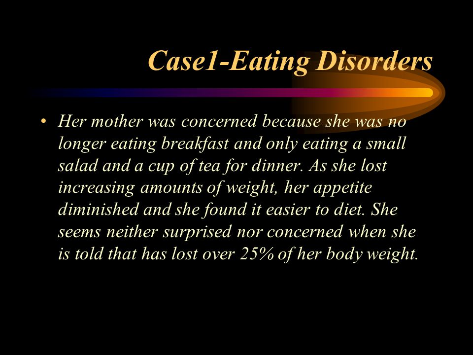 Case1-Eating Disorders Her mother was concerned because she was no longer eating breakfast and only eating a small salad and a cup of tea for dinner.
