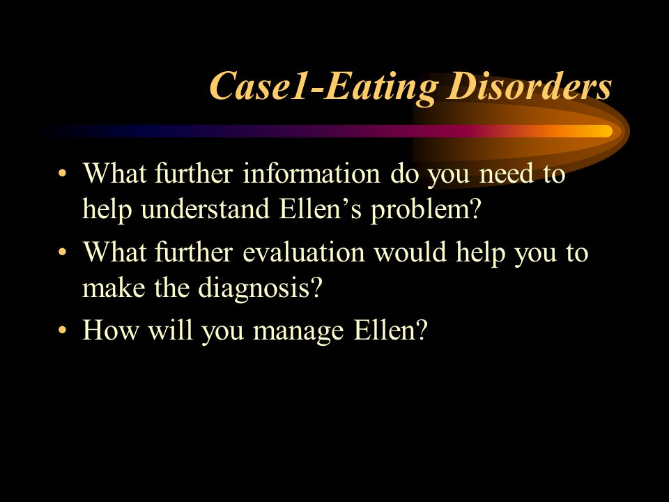 Case1-Eating Disorders What further information do you need to help understand Ellen's problem? What further evaluation would help you to make the dia
