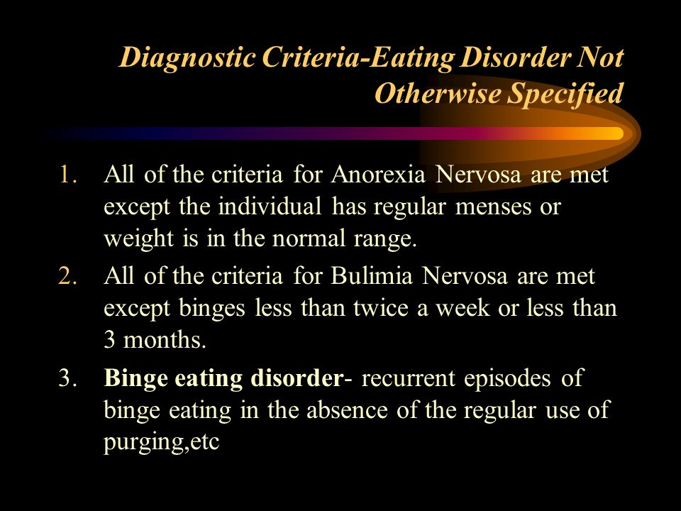 Diagnostic Criteria-Eating Disorder Not Otherwise Specified 1.All of the criteria for Anorexia Nervosa are met except the individual has regular menses or weight is in the normal range.