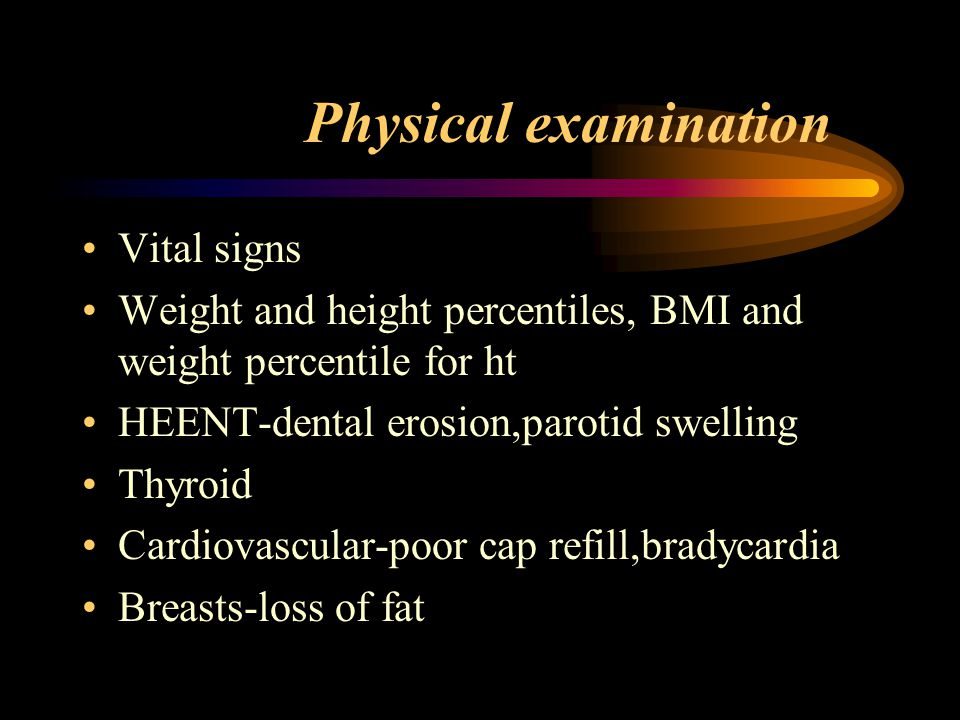 Physical examination Vital signs Weight and height percentiles, BMI and weight percentile for ht HEENT-dental erosion,parotid swelling Thyroid Cardiovascular-poor cap refill,bradycardia Breasts-loss of fat