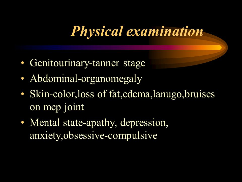 Physical examination Genitourinary-tanner stage Abdominal-organomegaly Skin-color,loss of fat,edema,lanugo,bruises on mcp joint Mental state-apathy, d