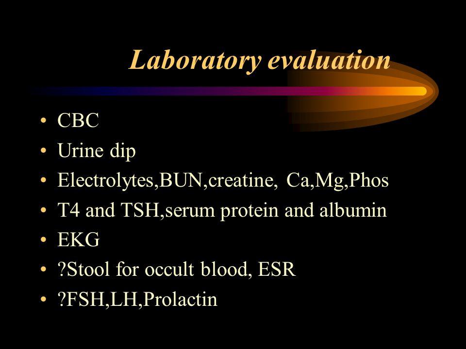 Laboratory evaluation CBC Urine dip Electrolytes,BUN,creatine, Ca,Mg,Phos T4 and TSH,serum protein and albumin EKG ?Stool for occult blood, ESR ?FSH,L