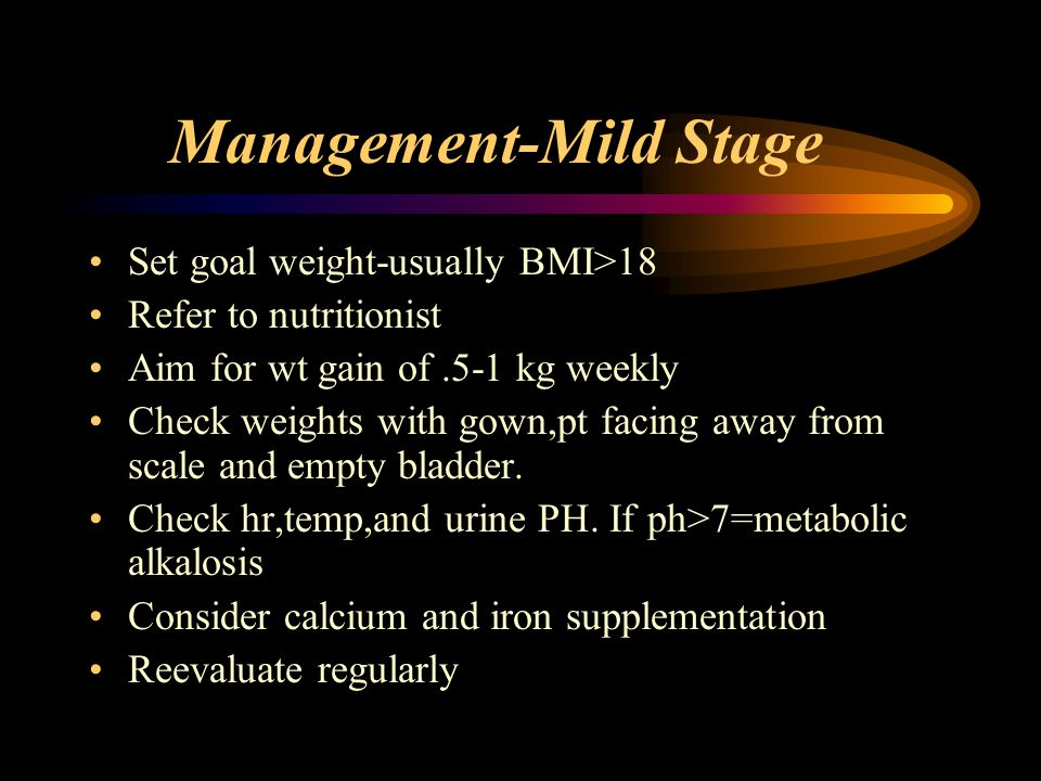 Management-Mild Stage Set goal weight-usually BMI>18 Refer to nutritionist Aim for wt gain of.5-1 kg weekly Check weights with gown,pt facing away fro