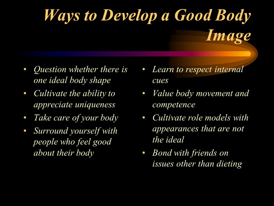 Ways to Develop a Good Body Image Question whether there is one ideal body shape Cultivate the ability to appreciate uniqueness Take care of your body Surround yourself with people who feel good about their body Learn to respect internal cues Value body movement and competence Cultivate role models with appearances that are not the ideal Bond with friends on issues other than dieting