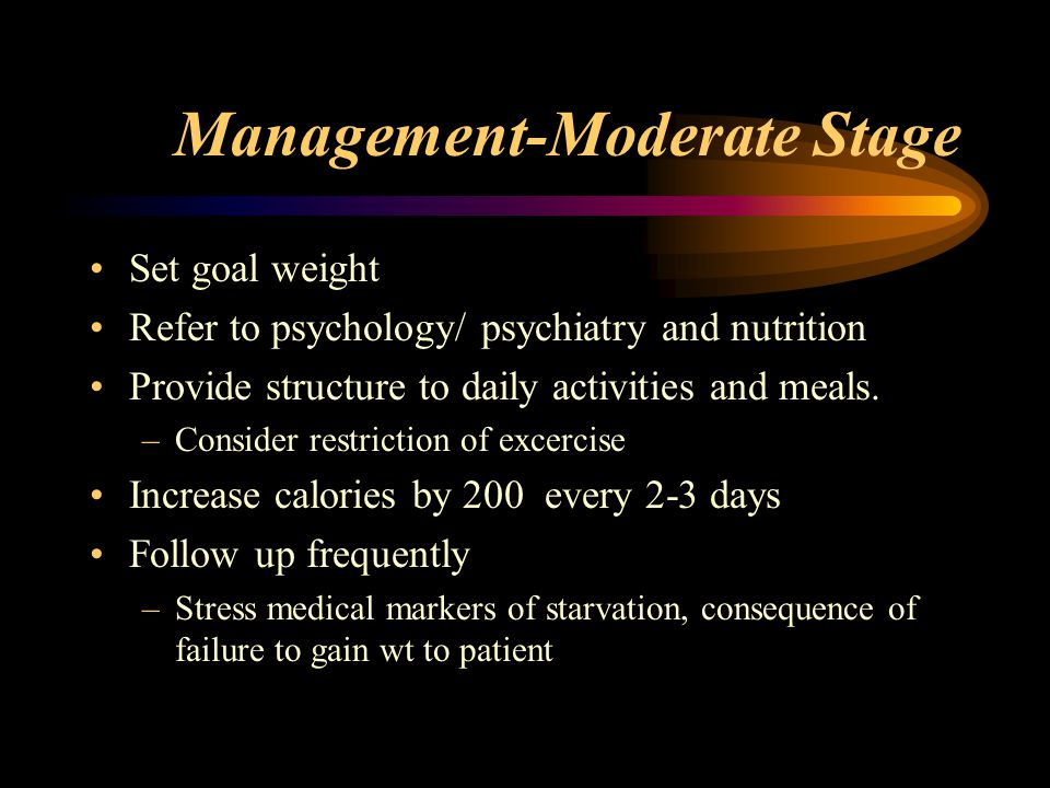 Management-Moderate Stage Set goal weight Refer to psychology/ psychiatry and nutrition Provide structure to daily activities and meals. –Consider res