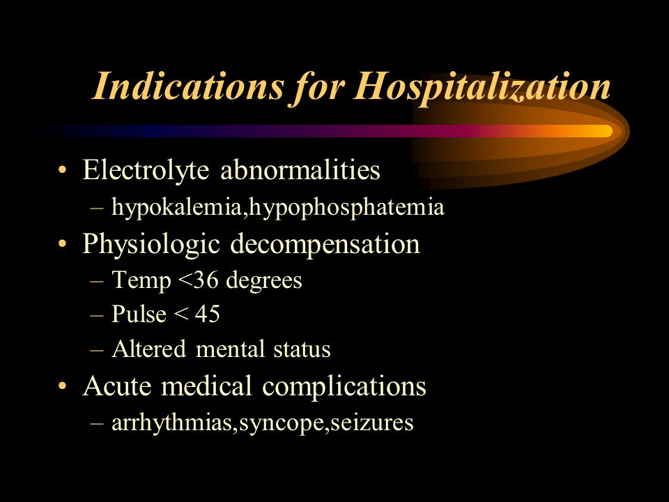 Indications for Hospitalization Electrolyte abnormalities –hypokalemia,hypophosphatemia Physiologic decompensation –Temp <36 degrees –Pulse < 45 –Altered mental status Acute medical complications –arrhythmias,syncope,seizures