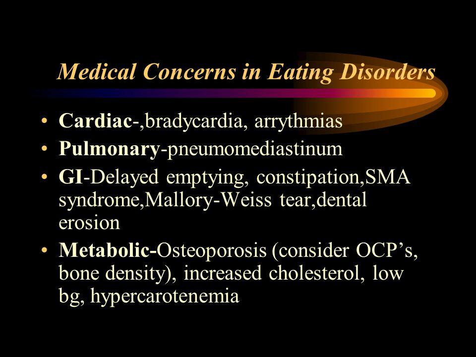 Medical Concerns in Eating Disorders Cardiac-,bradycardia, arrythmias Pulmonary-pneumomediastinum GI-Delayed emptying, constipation,SMA syndrome,Mallo
