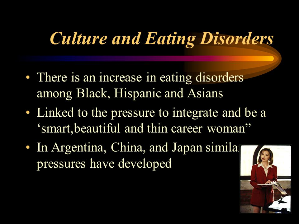 Culture and Eating Disorders There is an increase in eating disorders among Black, Hispanic and Asians Linked to the pressure to integrate and be a 'smart,beautiful and thin career woman In Argentina, China, and Japan similar pressures have developed