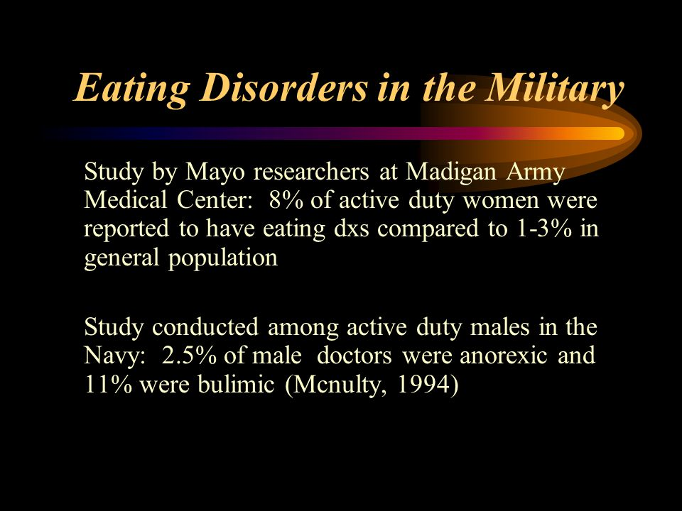 Eating Disorders in the Military Study by Mayo researchers at Madigan Army Medical Center: 8% of active duty women were reported to have eating dxs compared to 1-3% in general population Study conducted among active duty males in the Navy: 2.5% of male doctors were anorexic and 11% were bulimic (Mcnulty, 1994)