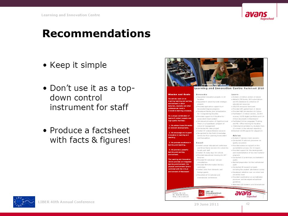 Learning and Innovation Centre 29 June 2011 LIBER 40th Annual Conference Recommendations Keep it simple Don't use it as a top- down control instrument for staff Produce a factsheet with facts & figures.