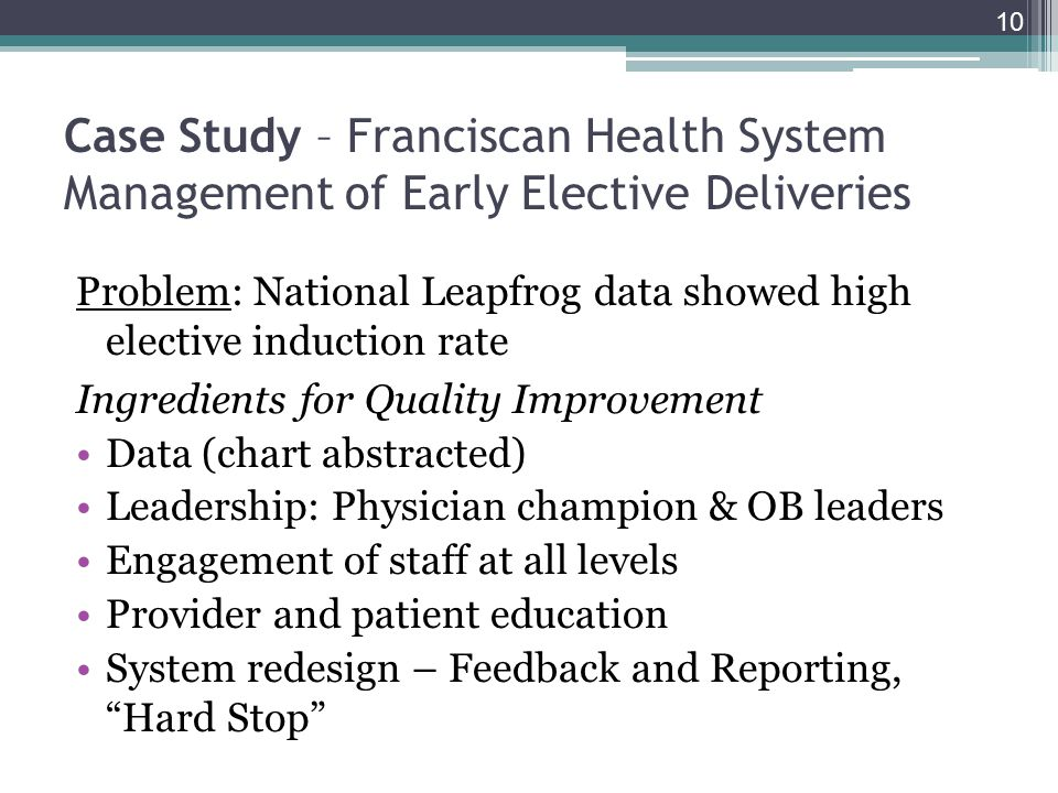 Case Study – Franciscan Health System Management of Early Elective Deliveries Problem: National Leapfrog data showed high elective induction rate Ingredients for Quality Improvement Data (chart abstracted) Leadership: Physician champion & OB leaders Engagement of staff at all levels Provider and patient education System redesign – Feedback and Reporting, Hard Stop 10