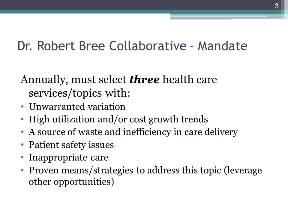 Dr. Robert Bree Collaborative - Mandate Annually, must select three health care services/topics with: Unwarranted variation High utilization and/or co