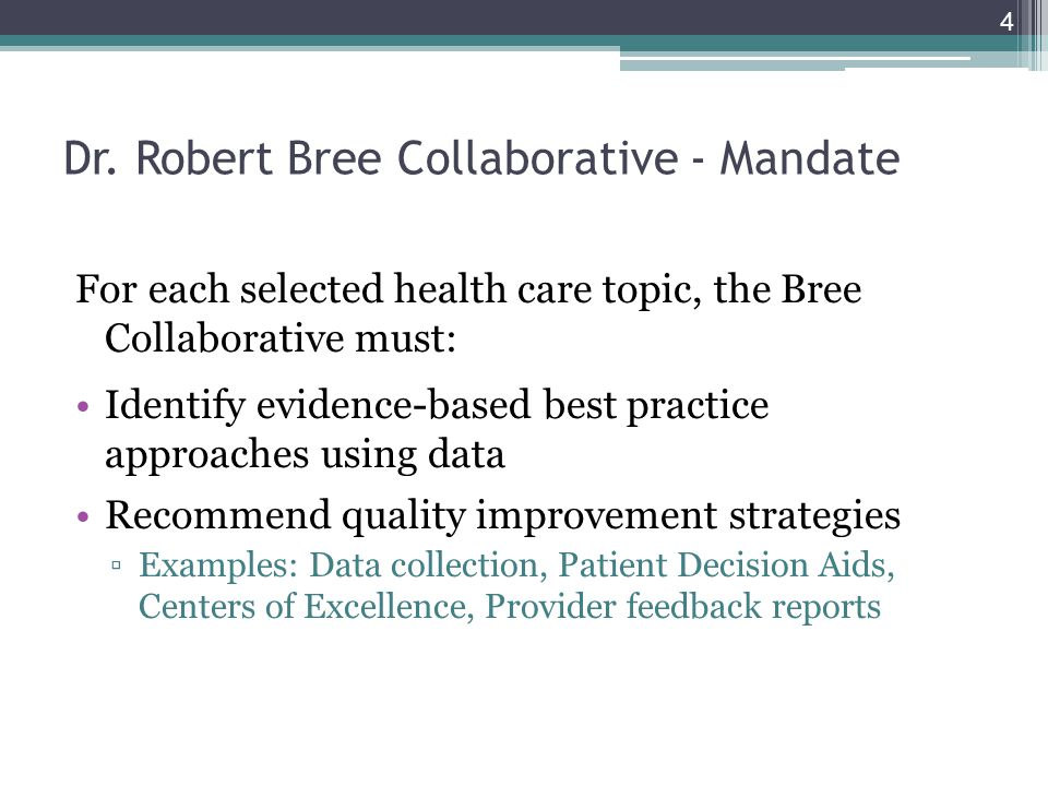 Dr. Robert Bree Collaborative - Mandate For each selected health care topic, the Bree Collaborative must: Identify evidence-based best practice approa