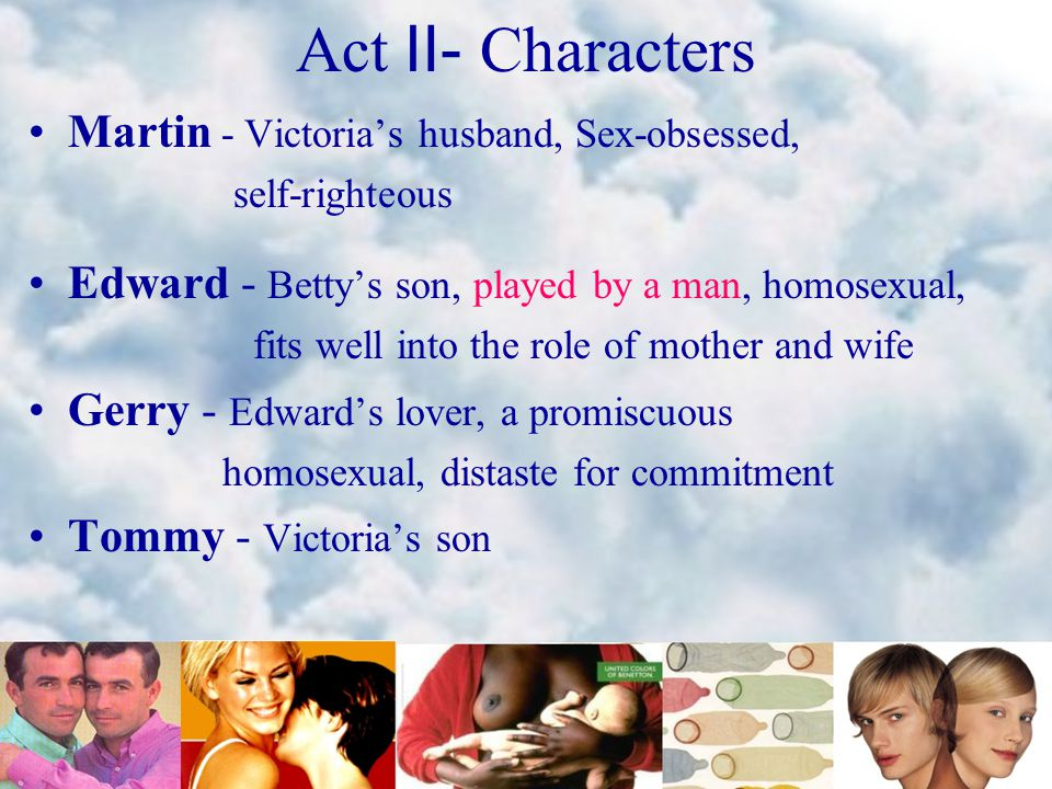 Act Ⅱ - Characters Martin - Victoria's husband, Sex-obsessed, self-righteous Edward - Betty's son, played by a man, homosexual, fits well into the role of mother and wife Gerry - Edward's lover, a promiscuous homosexual, distaste for commitment Tommy - Victoria's son