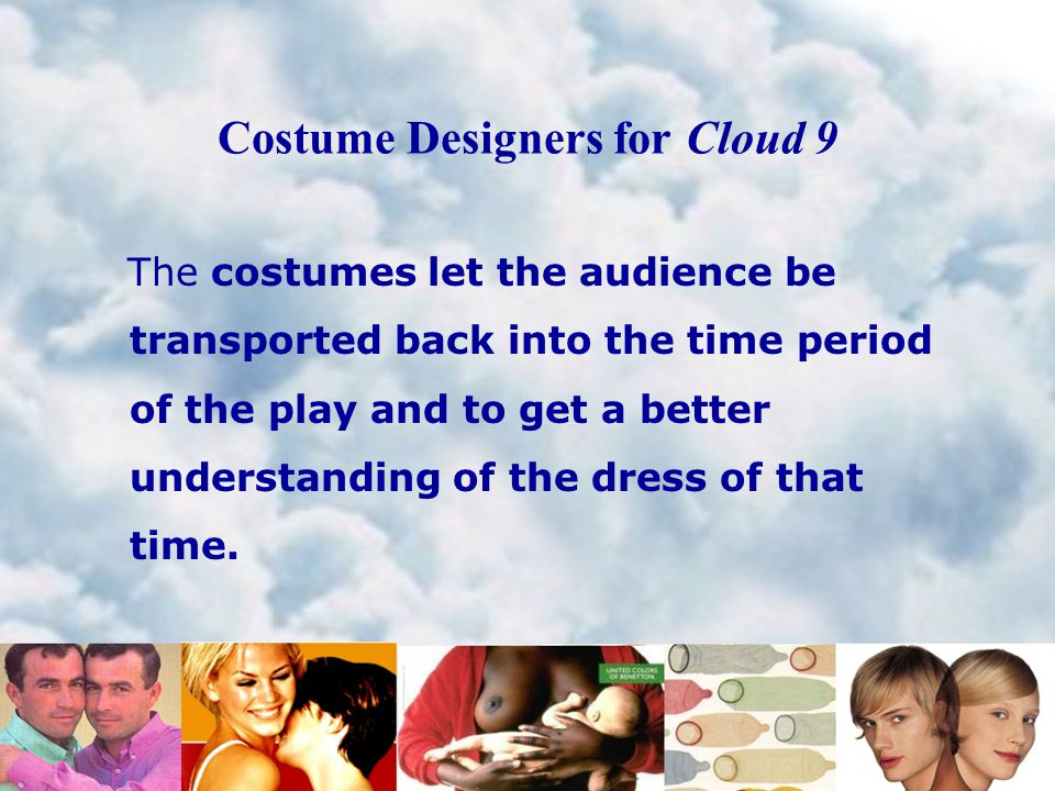 Costume Designers for Cloud 9 The costumes let the audience be transported back into the time period of the play and to get a better understanding of the dress of that time.