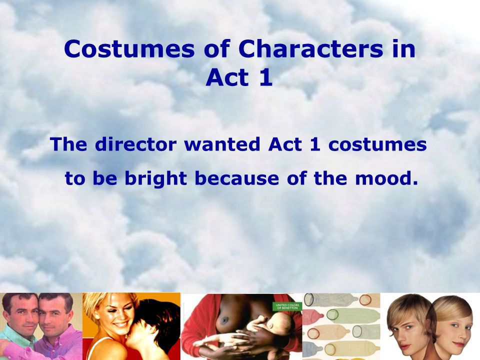 Costumes of Characters in Act 1 The director wanted Act 1 costumes to be bright because of the mood.