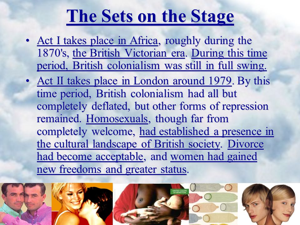 The Sets on the Stage Act I takes place in Africa, roughly during the 1870 s, the British Victorian era.