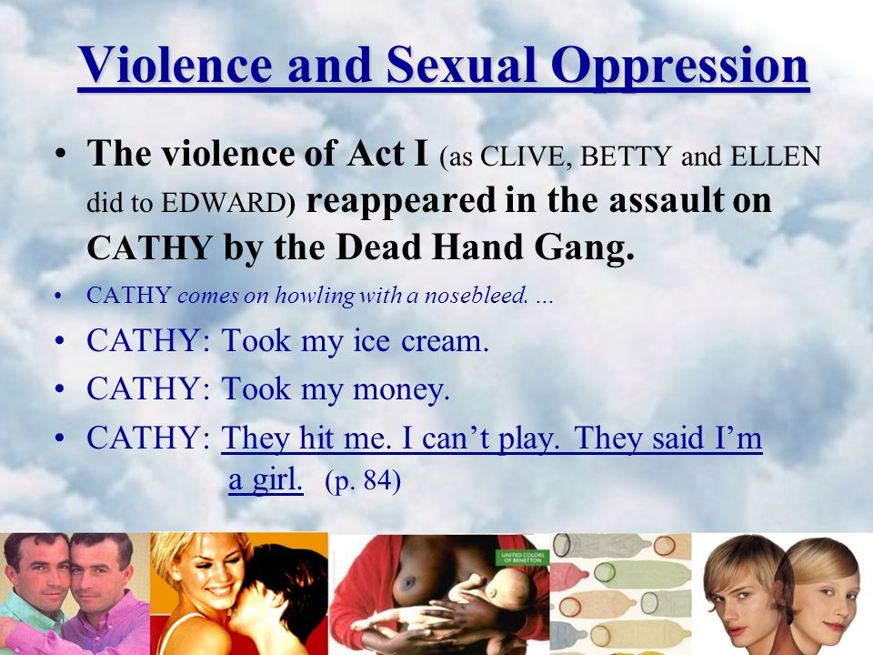Violence and Sexual Oppression The violence of Act I (as CLIVE, BETTY and ELLEN did to EDWARD) reappeared in the assault on CATHY by the Dead Hand Gang.