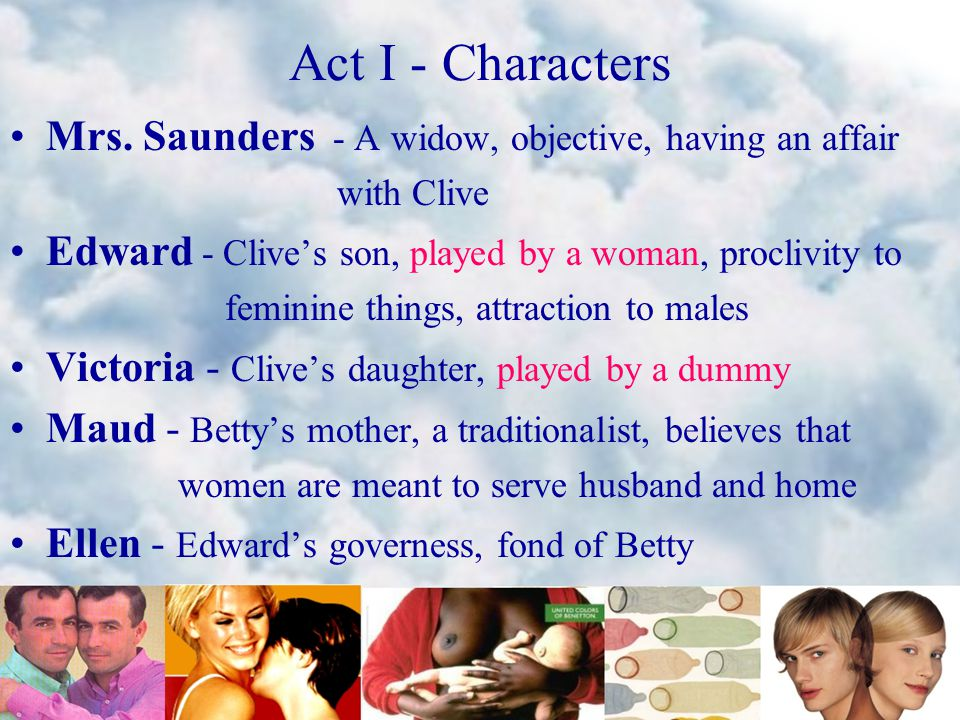 Act I - Characters Mrs. Saunders - A widow, objective, having an affair with Clive Edward - Clive's son, played by a woman, proclivity to feminine thi