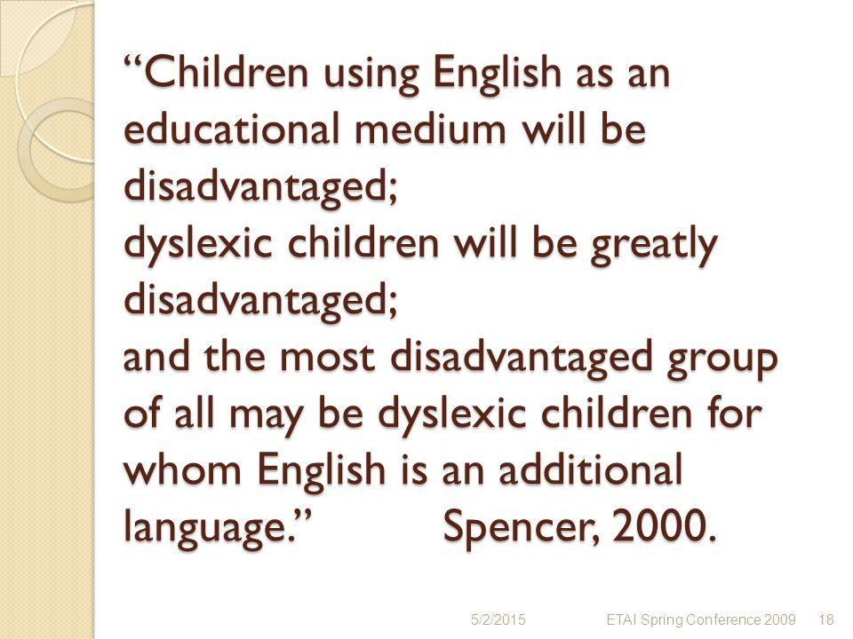 """Children using English as an educational medium will be disadvantaged; dyslexic children will be greatly disadvantaged; and the most disadvantaged gr"
