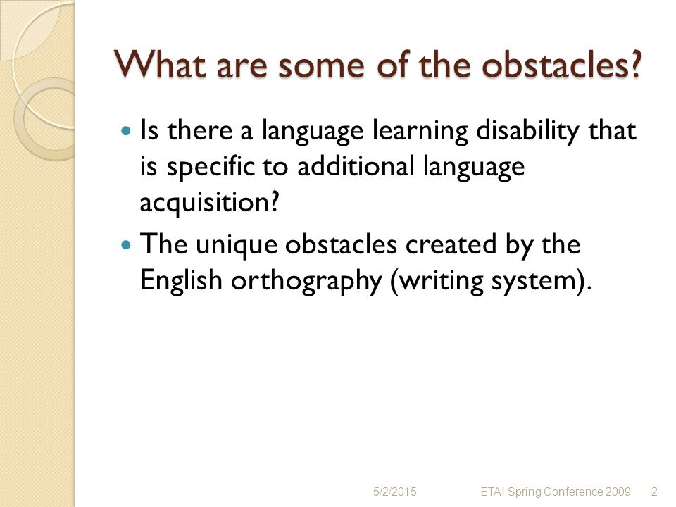 What are some of the obstacles? Is there a language learning disability that is specific to additional language acquisition? The unique obstacles crea
