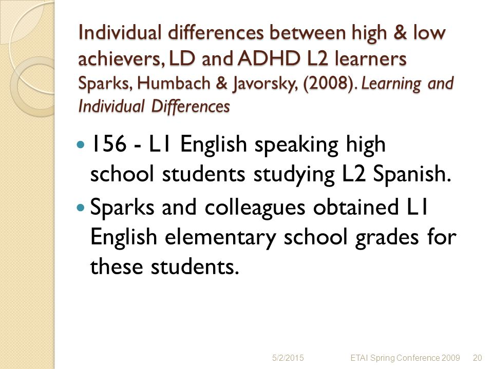 Individual differences between high & low achievers, LD and ADHD L2 learners Sparks, Humbach & Javorsky, (2008). Learning and Individual Differences 1