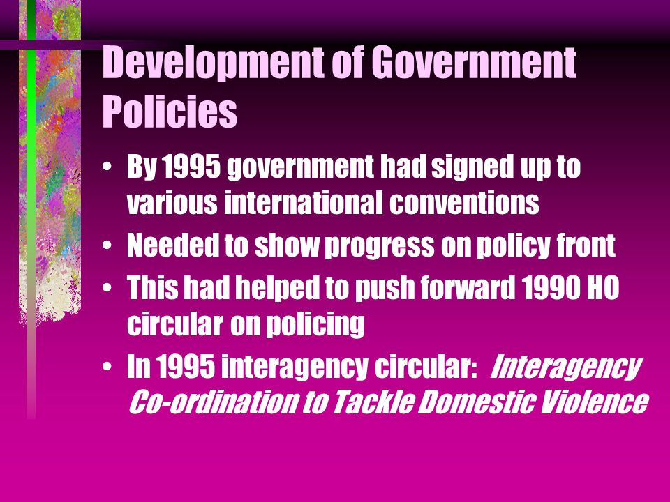 Development of Government Policies By 1995 government had signed up to various international conventions Needed to show progress on policy front This had helped to push forward 1990 HO circular on policing In 1995 interagency circular: Interagency Co-ordination to Tackle Domestic Violence