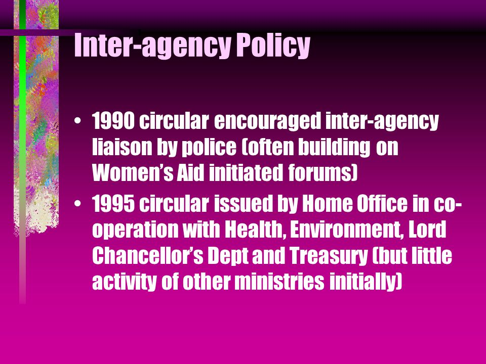 Inter-agency Policy 1990 circular encouraged inter-agency liaison by police (often building on Women's Aid initiated forums) 1995 circular issued by Home Office in co- operation with Health, Environment, Lord Chancellor's Dept and Treasury (but little activity of other ministries initially)