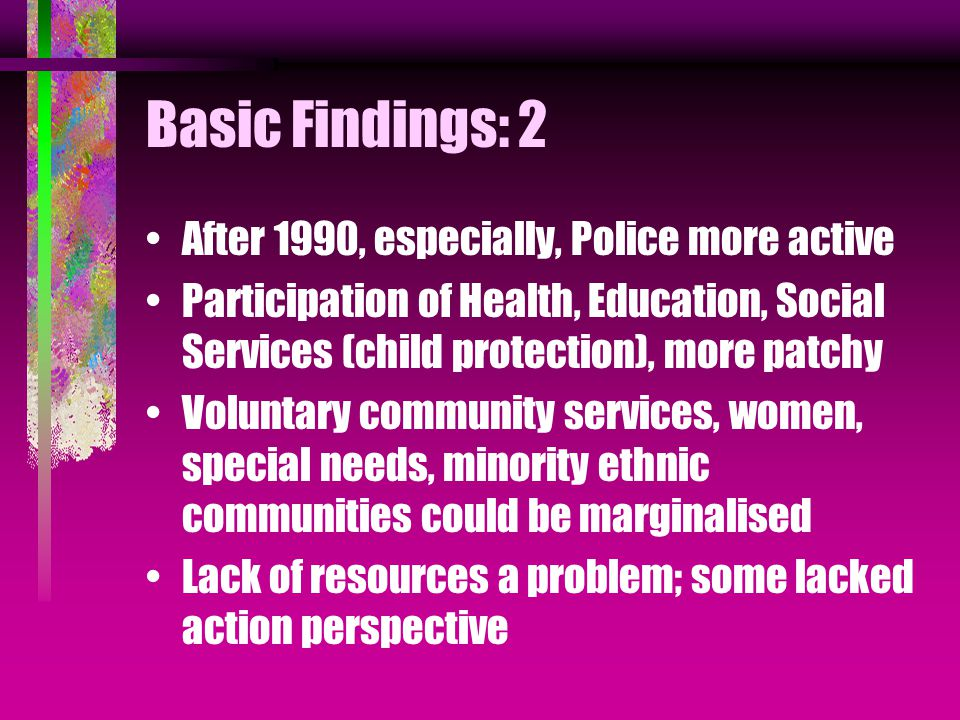 Basic Findings: 2 After 1990, especially, Police more active Participation of Health, Education, Social Services (child protection), more patchy Voluntary community services, women, special needs, minority ethnic communities could be marginalised Lack of resources a problem; some lacked action perspective