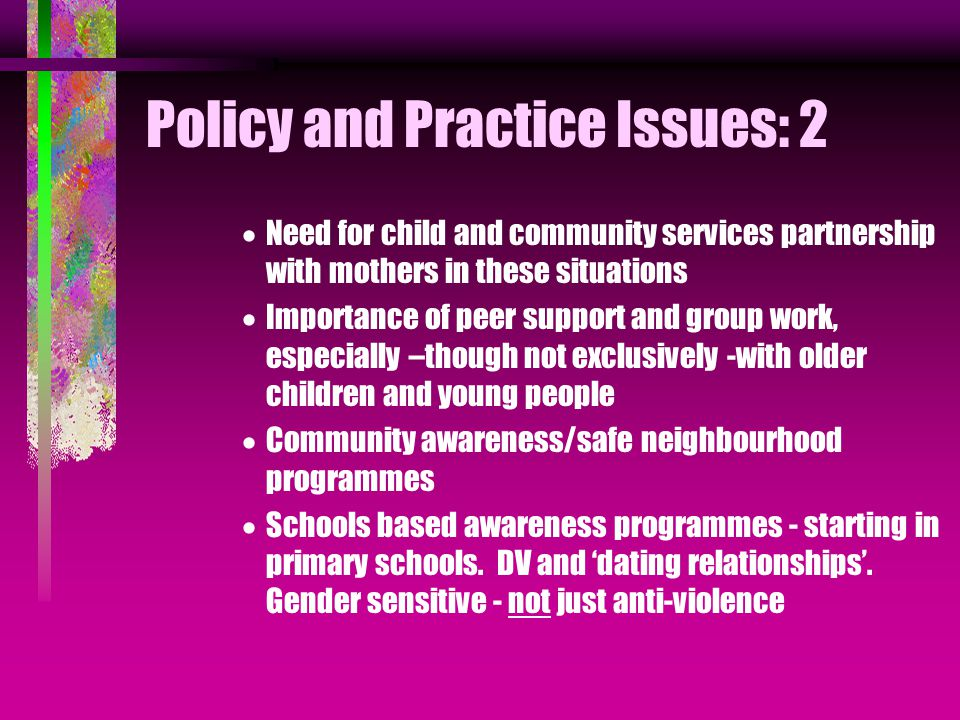 Policy and Practice Issues: 2  Need for child and community services partnership with mothers in these situations  Importance of peer support and group work, especially –though not exclusively -with older children and young people  Community awareness/safe neighbourhood programmes  Schools based awareness programmes - starting in primary schools.