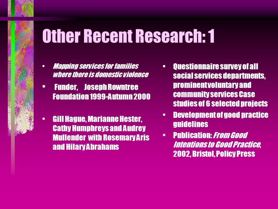 Other Recent Research: 1 Mapping services for families where there is domestic violence Funder, Joseph Rowntree Foundation 1999-Autumn 2000 Gill Hague, Marianne Hester, Cathy Humphreys and Audrey Mullender with Rosemary Aris and Hilary Abrahams Questionnaire survey of all social services departments, prominent voluntary and community services Case studies of 6 selected projects Development of good practice guidelines Publication: From Good Intentions to Good Practice, 2002, Bristol, Policy Press