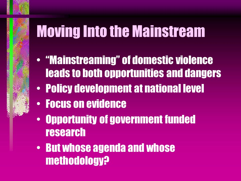 Moving Into the Mainstream Mainstreaming of domestic violence leads to both opportunities and dangers Policy development at national level Focus on evidence Opportunity of government funded research But whose agenda and whose methodology?