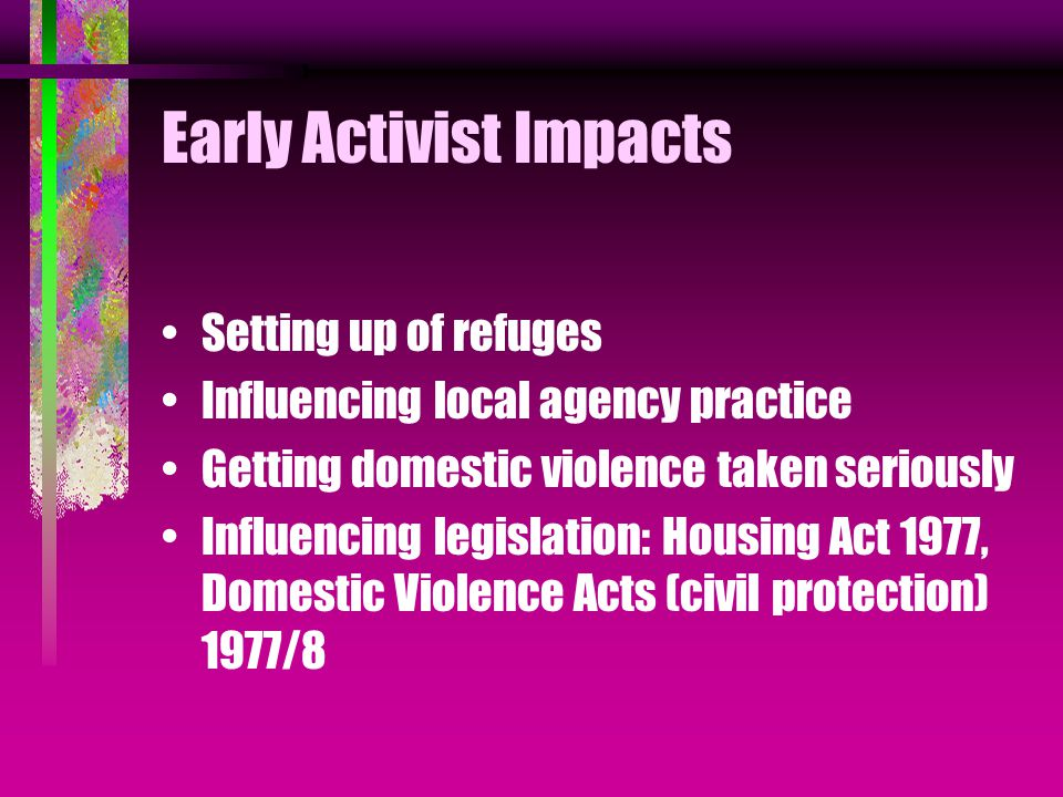 Early Activist Impacts Setting up of refuges Influencing local agency practice Getting domestic violence taken seriously Influencing legislation: Housing Act 1977, Domestic Violence Acts (civil protection) 1977/8