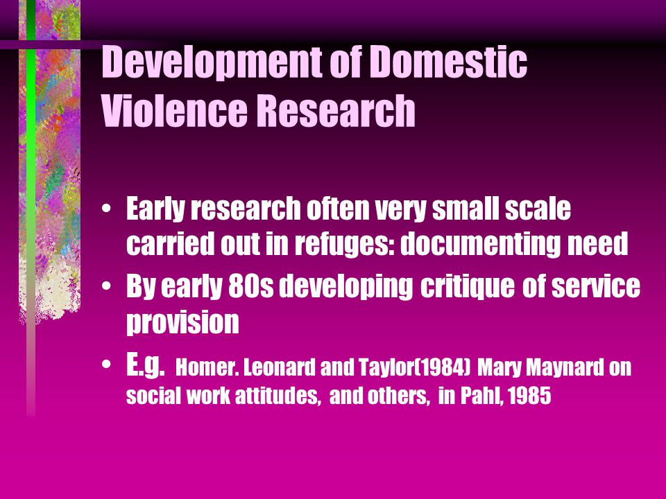 Later More Formal Research: Links between activists and the academy Housing: from late 1970s Co-operation with Women's Aid federations, housing activists and researchers, MPs and civil servants: Changing Government codes of guidance Influencing local authority policy and practice Binney, Harkell and Nixon, (1981) Leaving Violent Men, Malos and Hague, (1993) Domestic Violence and Housing: Policing: from mid 1980s: Attempting to improve attitude of police, courts to sexual violence, rape, as well as physical and emotional violence e.g.
