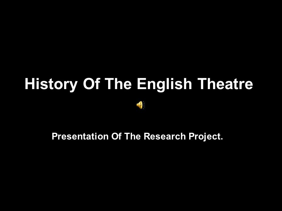 History Of The English Theatre Presentation Of The Research Project.