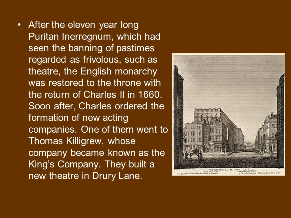 After the eleven year long Puritan Inerregnum, which had seen the banning of pastimes regarded as frivolous, such as theatre, the English monarchy was restored to the throne with the return of Charles II in 1660.