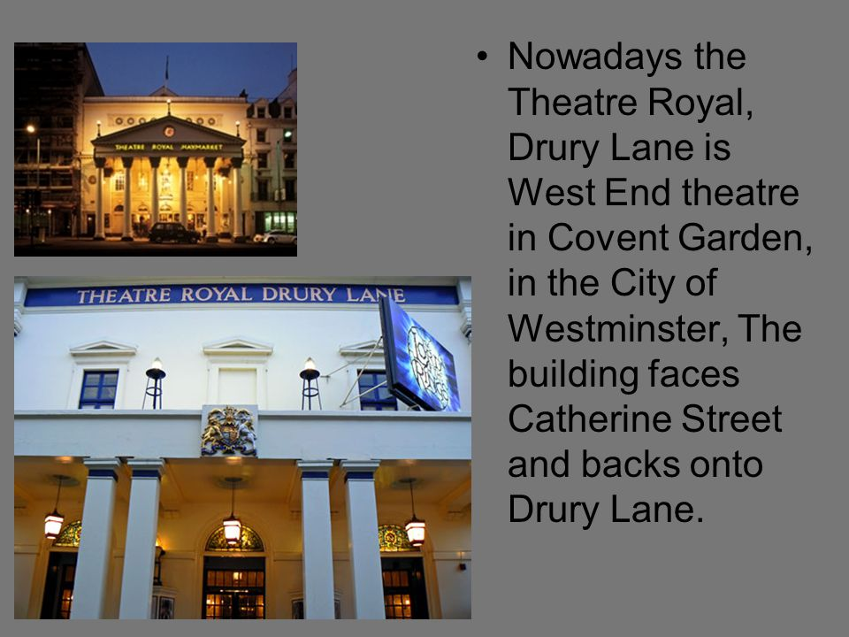 Nowadays the Theatre Royal, Drury Lane is West End theatre in Covent Garden, in the City of Westminster, The building faces Catherine Street and backs onto Drury Lane.