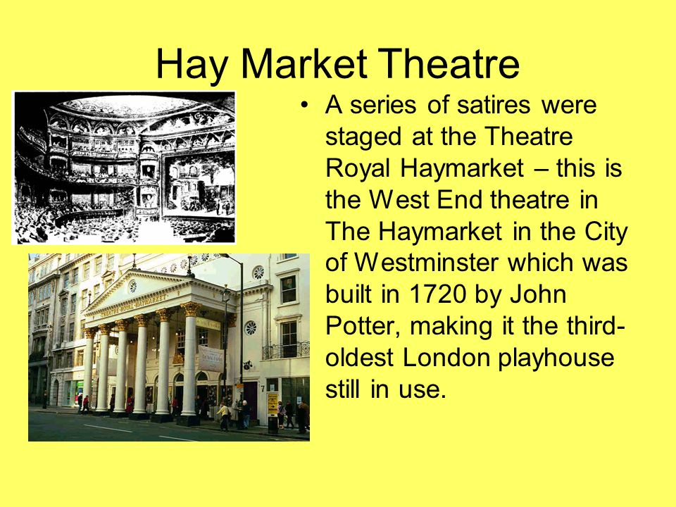 Hay Market Theatre A series of satires were staged at the Theatre Royal Haymarket – this is the West End theatre in The Haymarket in the City of Westminster which was built in 1720 by John Potter, making it the third- oldest London playhouse still in use.