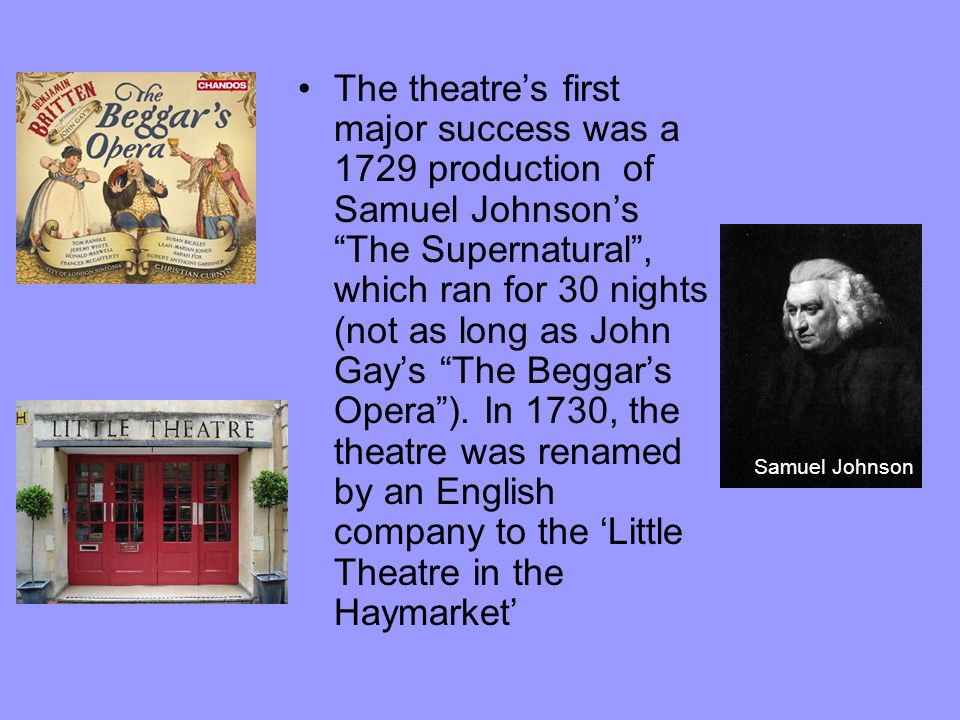 The theatre's first major success was a 1729 production of Samuel Johnson's The Supernatural , which ran for 30 nights (not as long as John Gay's The Beggar's Opera ).