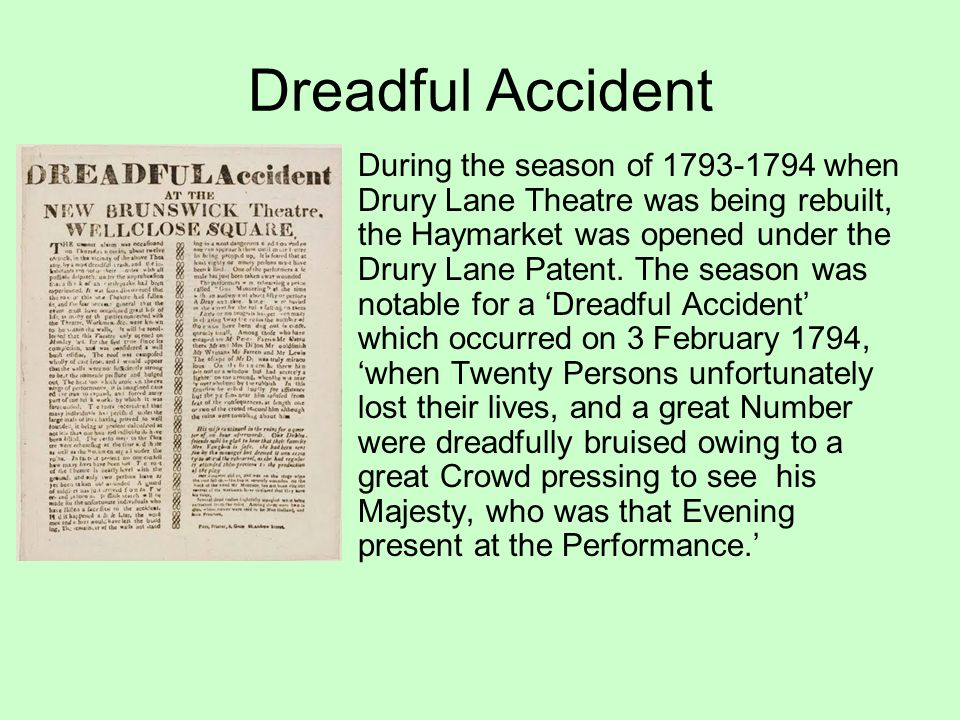 Dreadful Accident During the season of 1793-1794 when Drury Lane Theatre was being rebuilt, the Haymarket was opened under the Drury Lane Patent.