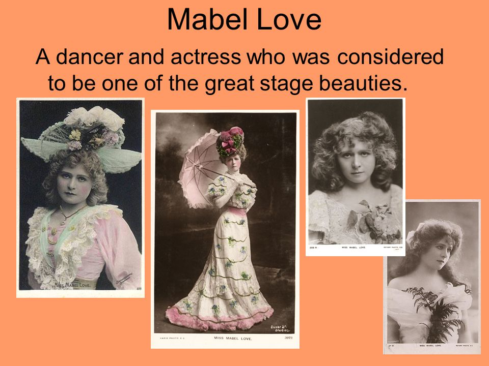 Mabel Love A dancer and actress who was considered to be one of the great stage beauties.