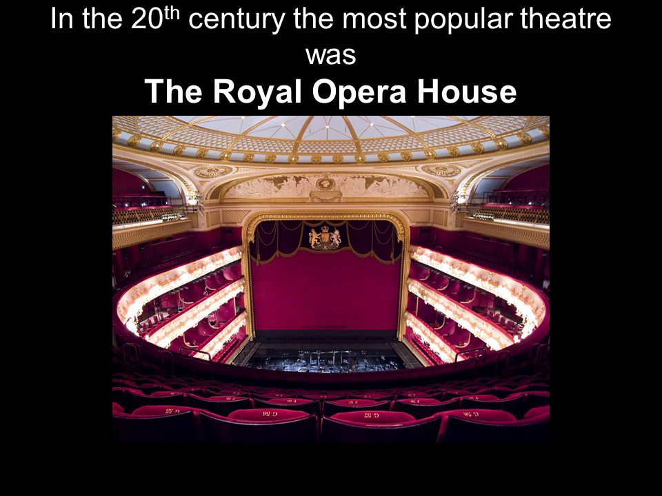 In the 20 th century the most popular theatre was The Royal Opera House