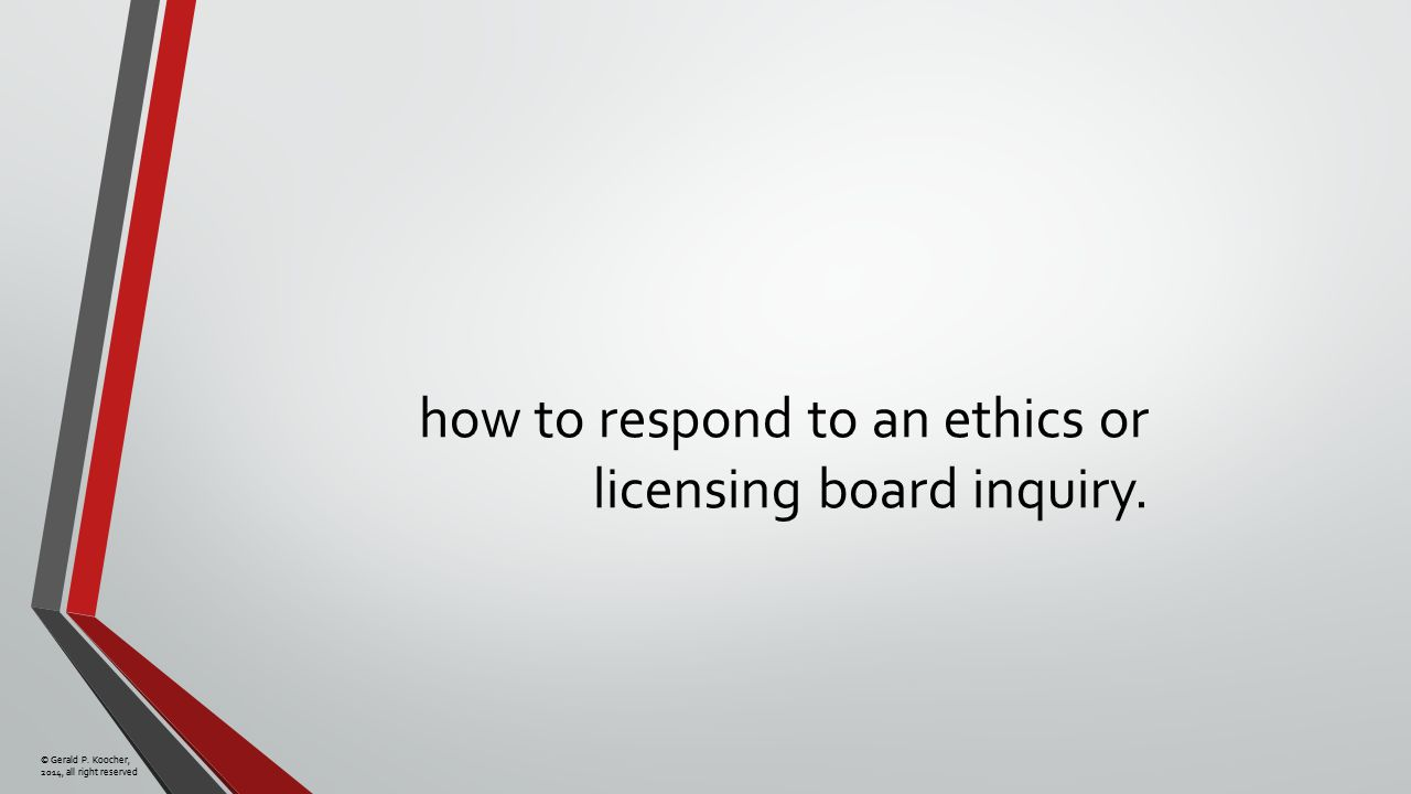 © Gerald P. Koocher, 2014, all right reserved how to respond to an ethics or licensing board inquiry.