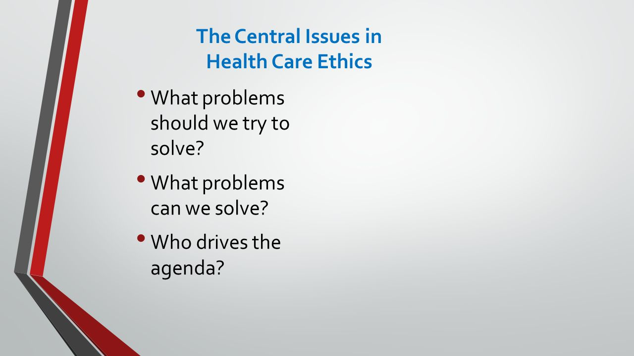 The Central Issues in Health Care Ethics What problems should we try to solve.