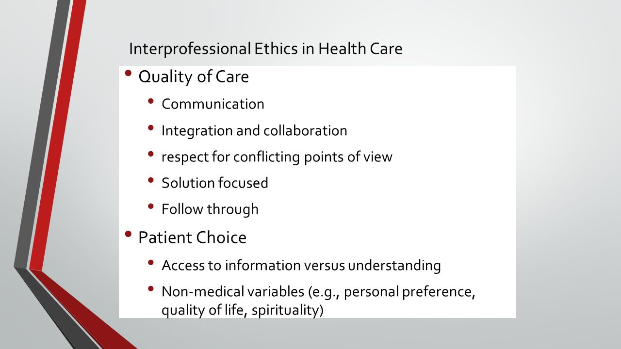 Interprofessional Ethics in Health Care Quality of Care Communication Integration and collaboration respect for conflicting points of view Solution focused Follow through Patient Choice Access to information versus understanding Non-medical variables (e.g., personal preference, quality of life, spirituality)
